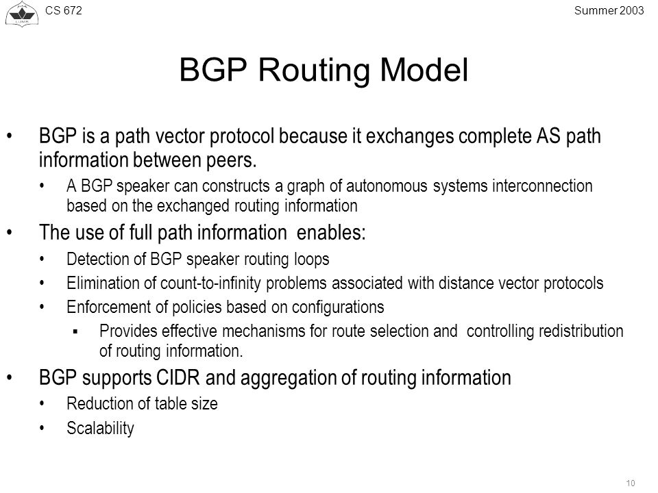 CS 672 10 Summer 2003 BGP Routing Model BGP is a path vector protocol because it exchanges complete AS path information between peers.