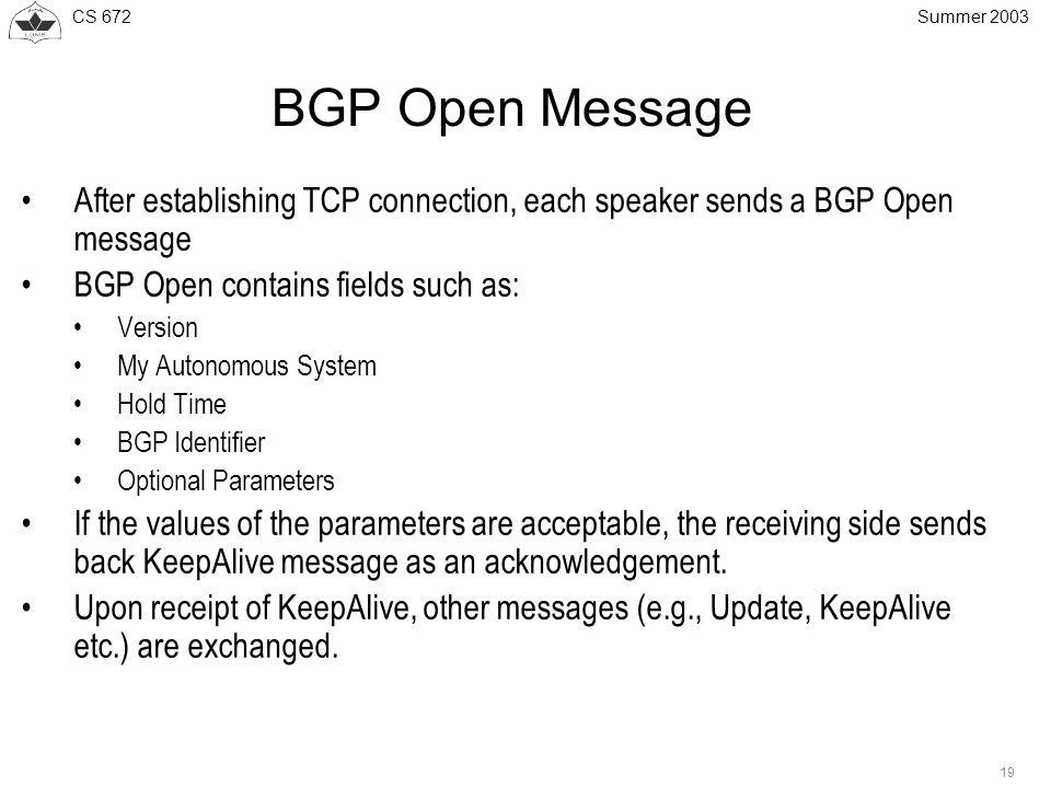 CS 672 19 Summer 2003 BGP Open Message After establishing TCP connection, each speaker sends a BGP Open message BGP Open contains fields such as: Vers