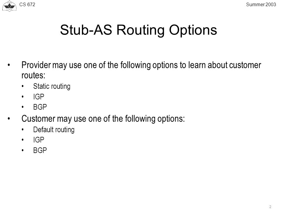 CS 672 2 Summer 2003 Stub-AS Routing Options Provider may use one of the following options to learn about customer routes: Static routing IGP BGP Customer may use one of the following options: Default routing IGP BGP