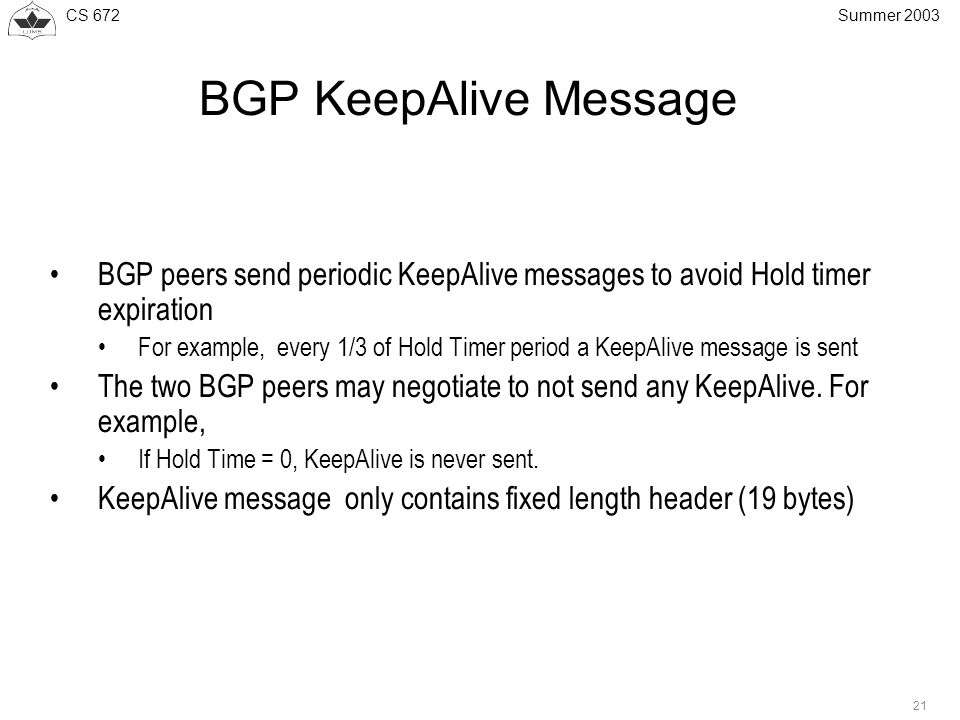 CS 672 21 Summer 2003 BGP KeepAlive Message BGP peers send periodic KeepAlive messages to avoid Hold timer expiration For example, every 1/3 of Hold Timer period a KeepAlive message is sent The two BGP peers may negotiate to not send any KeepAlive.