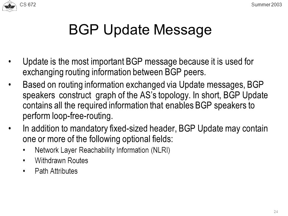 CS 672 24 Summer 2003 BGP Update Message Update is the most important BGP message because it is used for exchanging routing information between BGP peers.