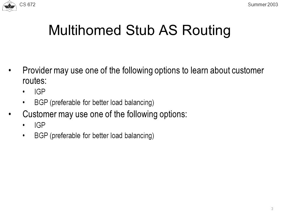 CS 672 3 Summer 2003 Multihomed Stub AS Routing Provider may use one of the following options to learn about customer routes: IGP BGP (preferable for better load balancing) Customer may use one of the following options: IGP BGP (preferable for better load balancing)