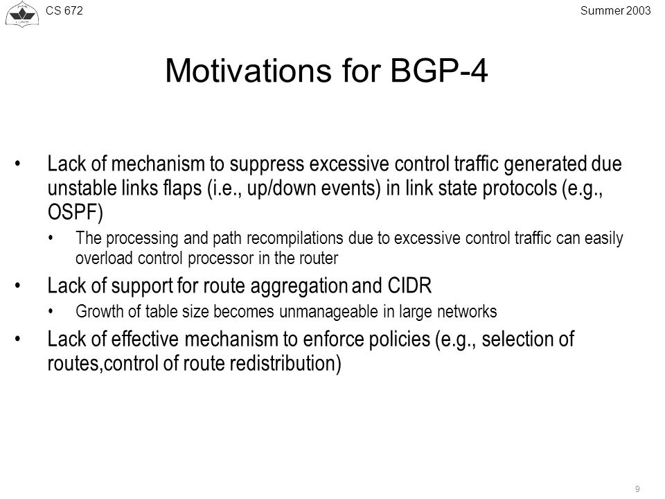CS 672 9 Summer 2003 Motivations for BGP-4 Lack of mechanism to suppress excessive control traffic generated due unstable links flaps (i.e., up/down events) in link state protocols (e.g., OSPF) The processing and path recompilations due to excessive control traffic can easily overload control processor in the router Lack of support for route aggregation and CIDR Growth of table size becomes unmanageable in large networks Lack of effective mechanism to enforce policies (e.g., selection of routes,control of route redistribution)