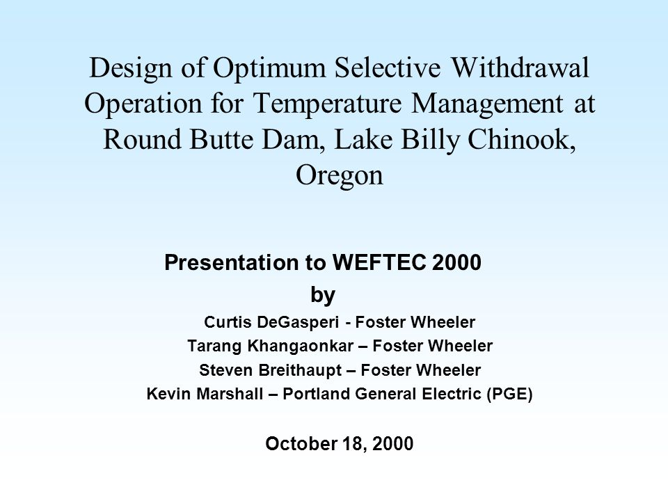 Design of Optimum Selective Withdrawal Operation for Temperature Management at Round Butte Dam, Lake Billy Chinook, Oregon Presentation to WEFTEC 2000 by Curtis DeGasperi - Foster Wheeler Tarang Khangaonkar – Foster Wheeler Steven Breithaupt – Foster Wheeler Kevin Marshall – Portland General Electric (PGE) October 18, 2000