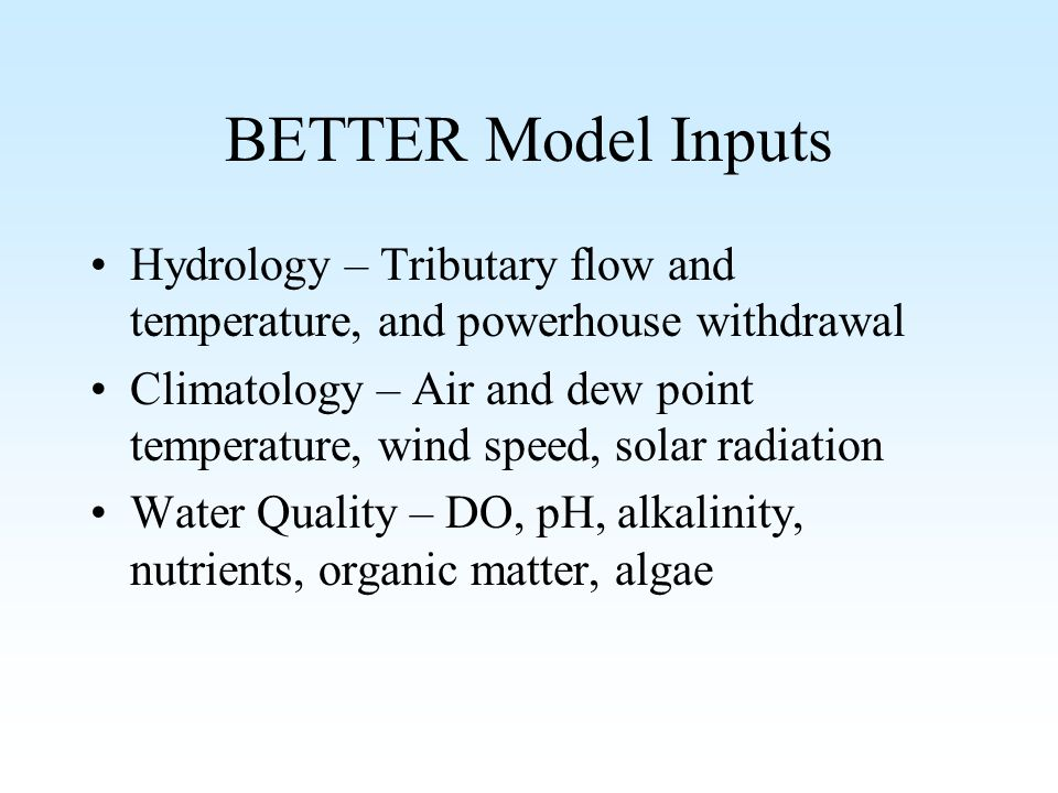 BETTER Model Inputs Hydrology – Tributary flow and temperature, and powerhouse withdrawal Climatology – Air and dew point temperature, wind speed, solar radiation Water Quality – DO, pH, alkalinity, nutrients, organic matter, algae