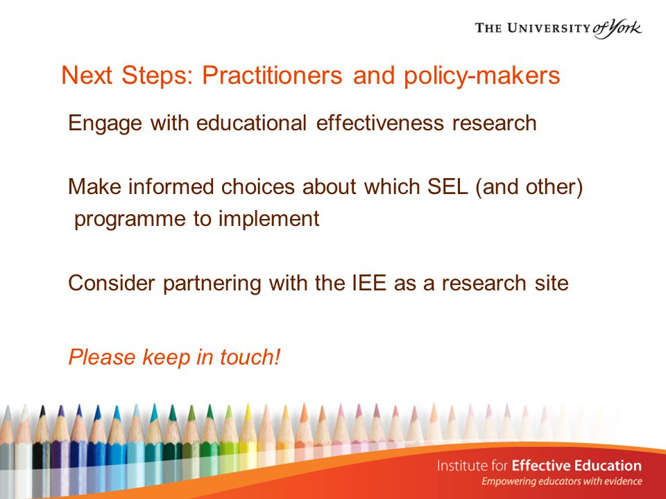Next Steps: Practitioners and policy-makers Engage with educational effectiveness research Make informed choices about which SEL (and other) programme