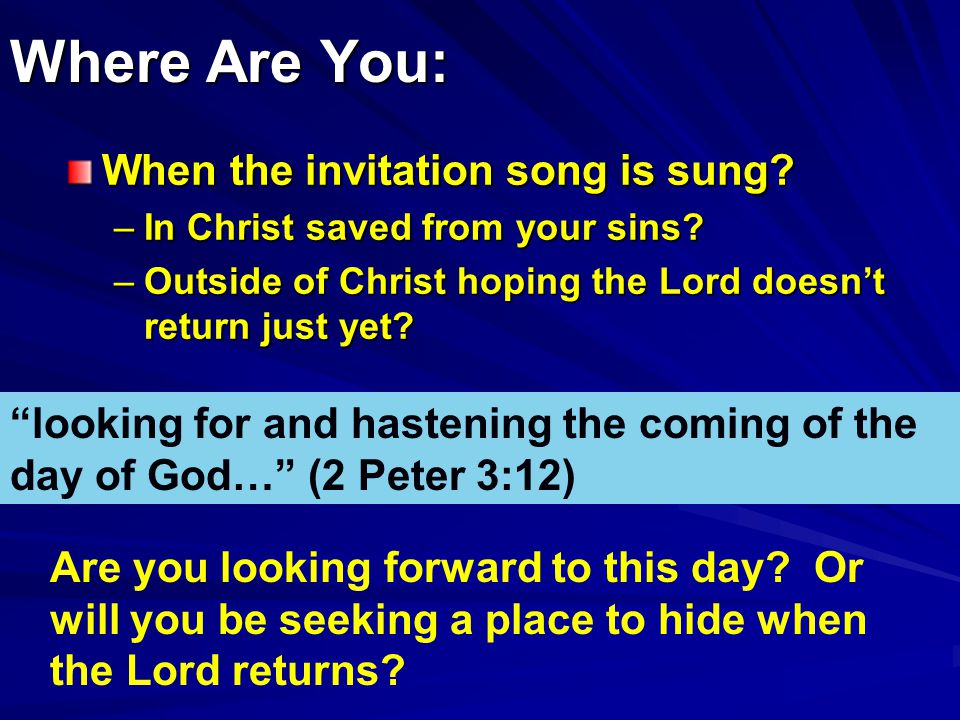Where Are You: When the invitation song is sung. –In Christ saved from your sins.