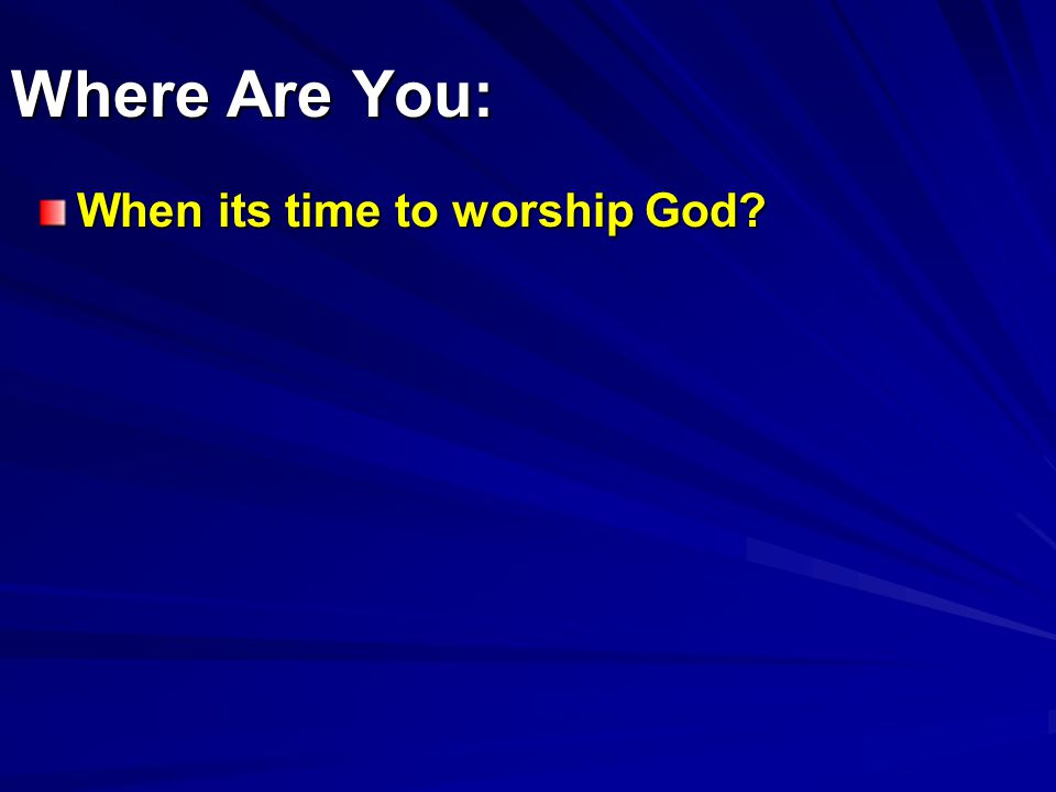 Where Are You: When its time to worship God