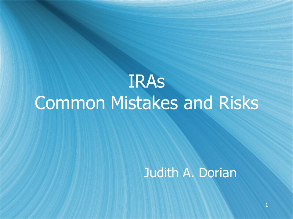11 IRAs Common Mistakes and Risks Judith A. Dorian