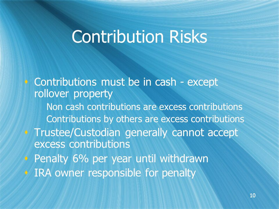 10 Contribution Risks  Contributions must be in cash - except rollover property Non cash contributions are excess contributions Contributions by others are excess contributions  Trustee/Custodian generally cannot accept excess contributions  Penalty 6% per year until withdrawn  IRA owner responsible for penalty  Contributions must be in cash - except rollover property Non cash contributions are excess contributions Contributions by others are excess contributions  Trustee/Custodian generally cannot accept excess contributions  Penalty 6% per year until withdrawn  IRA owner responsible for penalty