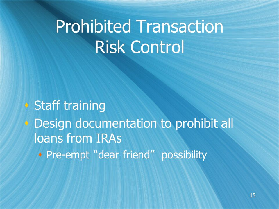 15 Prohibited Transaction Risk Control  Staff training  Design documentation to prohibit all loans from IRAs  Pre-empt dear friend possibility  Staff training  Design documentation to prohibit all loans from IRAs  Pre-empt dear friend possibility