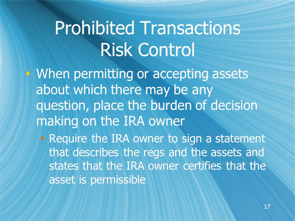 17 Prohibited Transactions Risk Control  When permitting or accepting assets about which there may be any question, place the burden of decision making on the IRA owner  Require the IRA owner to sign a statement that describes the regs and the assets and states that the IRA owner certifies that the asset is permissible  When permitting or accepting assets about which there may be any question, place the burden of decision making on the IRA owner  Require the IRA owner to sign a statement that describes the regs and the assets and states that the IRA owner certifies that the asset is permissible