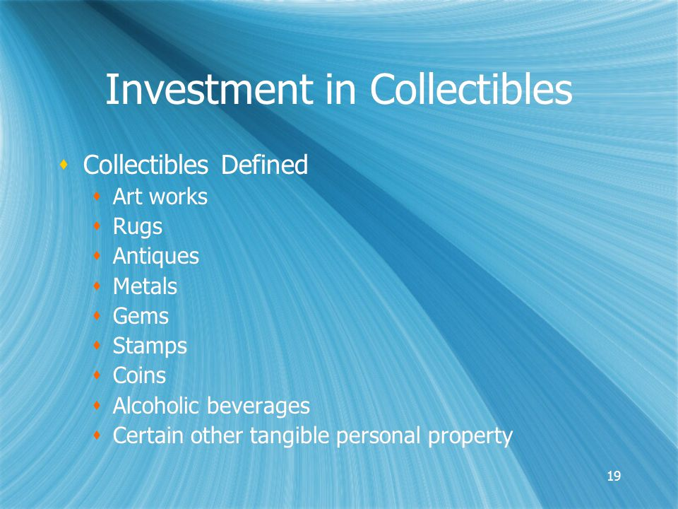 19 Investment in Collectibles  Collectibles Defined  Art works  Rugs  Antiques  Metals  Gems  Stamps  Coins  Alcoholic beverages  Certain other tangible personal property  Collectibles Defined  Art works  Rugs  Antiques  Metals  Gems  Stamps  Coins  Alcoholic beverages  Certain other tangible personal property