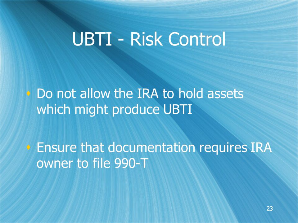 23 UBTI - Risk Control  Do not allow the IRA to hold assets which might produce UBTI  Ensure that documentation requires IRA owner to file 990-T  Do not allow the IRA to hold assets which might produce UBTI  Ensure that documentation requires IRA owner to file 990-T