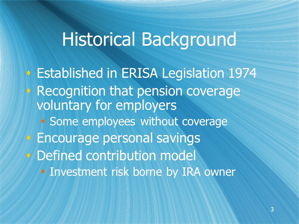 3 Historical Background  Established in ERISA Legislation 1974  Recognition that pension coverage voluntary for employers  Some employees without coverage  Encourage personal savings  Defined contribution model  Investment risk borne by IRA owner  Established in ERISA Legislation 1974  Recognition that pension coverage voluntary for employers  Some employees without coverage  Encourage personal savings  Defined contribution model  Investment risk borne by IRA owner