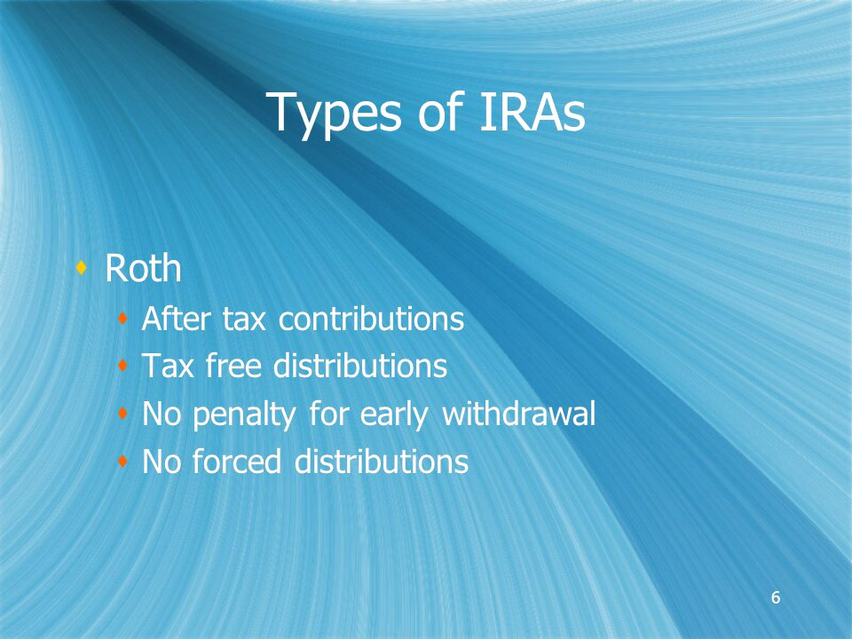 6 Types of IRAs  Roth  After tax contributions  Tax free distributions  No penalty for early withdrawal  No forced distributions  Roth  After tax contributions  Tax free distributions  No penalty for early withdrawal  No forced distributions