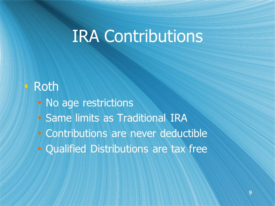 9 IRA Contributions  Roth  No age restrictions  Same limits as Traditional IRA  Contributions are never deductible  Qualified Distributions are tax free  Roth  No age restrictions  Same limits as Traditional IRA  Contributions are never deductible  Qualified Distributions are tax free