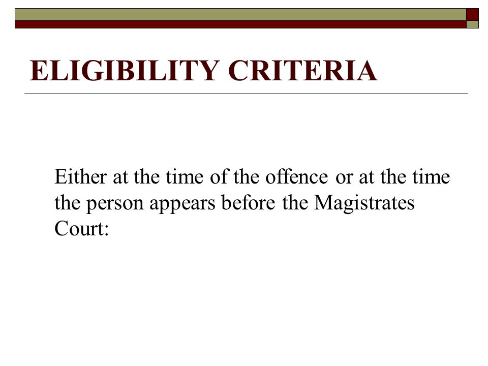 ELIGIBILITY CRITERIA Either at the time of the offence or at the time the person appears before the Magistrates Court:
