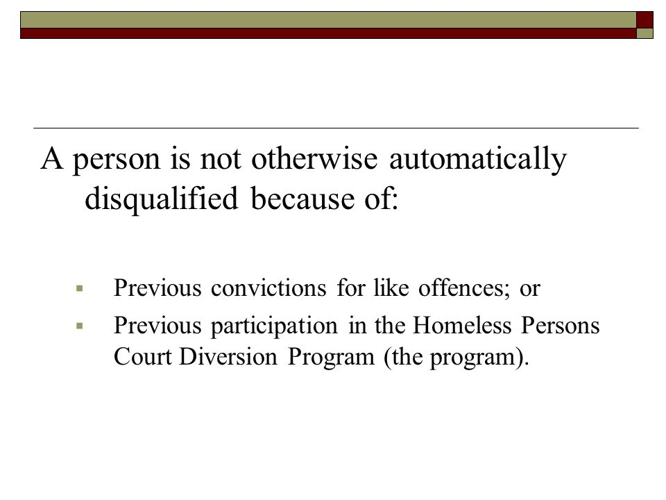 A person is not otherwise automatically disqualified because of:  Previous convictions for like offences; or  Previous participation in the Homeless Persons Court Diversion Program (the program).