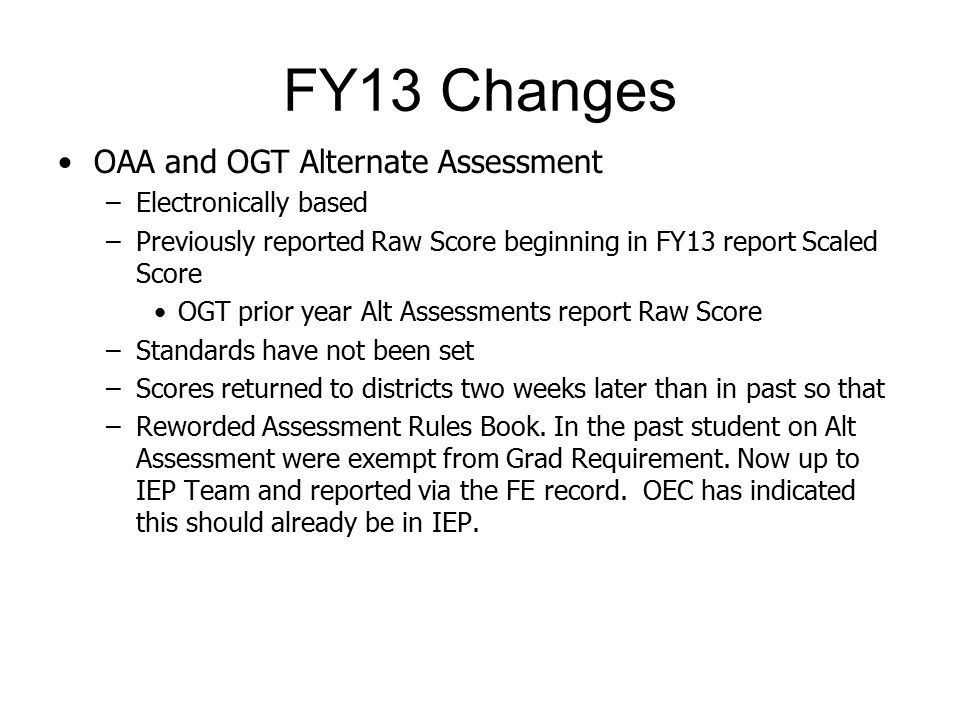 FY13 Changes OAA and OGT Alternate Assessment –Electronically based –Previously reported Raw Score beginning in FY13 report Scaled Score OGT prior year Alt Assessments report Raw Score –Standards have not been set –Scores returned to districts two weeks later than in past so that –Reworded Assessment Rules Book.