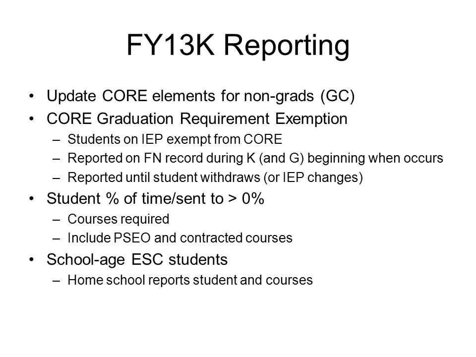 FY13K Reporting Update CORE elements for non-grads (GC) CORE Graduation Requirement Exemption –Students on IEP exempt from CORE –Reported on FN record during K (and G) beginning when occurs –Reported until student withdraws (or IEP changes) Student % of time/sent to > 0% –Courses required –Include PSEO and contracted courses School-age ESC students –Home school reports student and courses