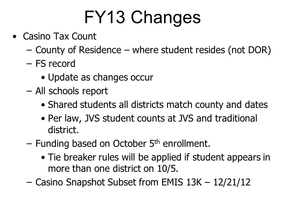 FY13 Changes Casino Tax Count –County of Residence – where student resides (not DOR) –FS record Update as changes occur –All schools report Shared students all districts match county and dates Per law, JVS student counts at JVS and traditional district.