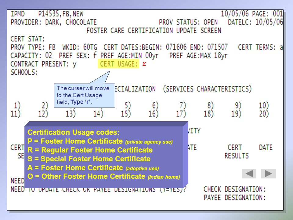 The curser will move to the Cert Usage field, Type 'r'. r Certification Usage codes: P = Foster Home Certificate (private agency use) R = Regular Fost