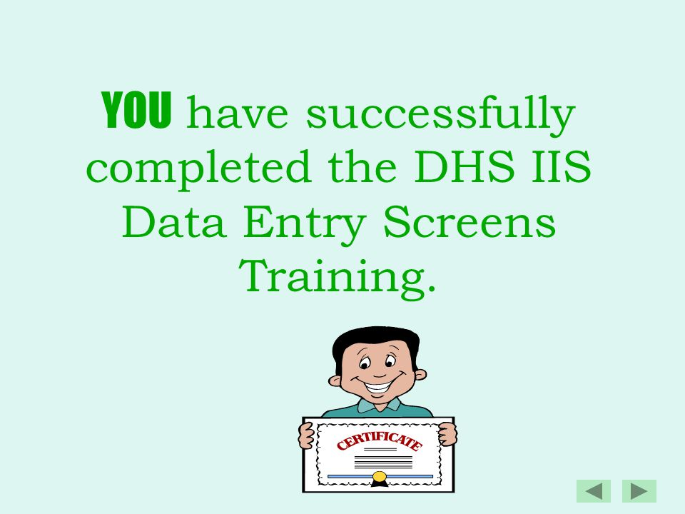 YOU have successfully completed the DHS IIS Data Entry Screens Training.