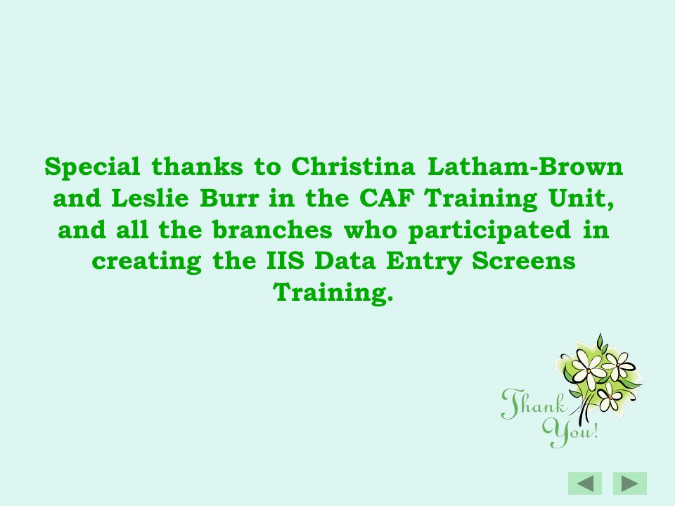 Special thanks to Christina Latham-Brown and Leslie Burr in the CAF Training Unit, and all the branches who participated in creating the IIS Data Entry Screens Training.