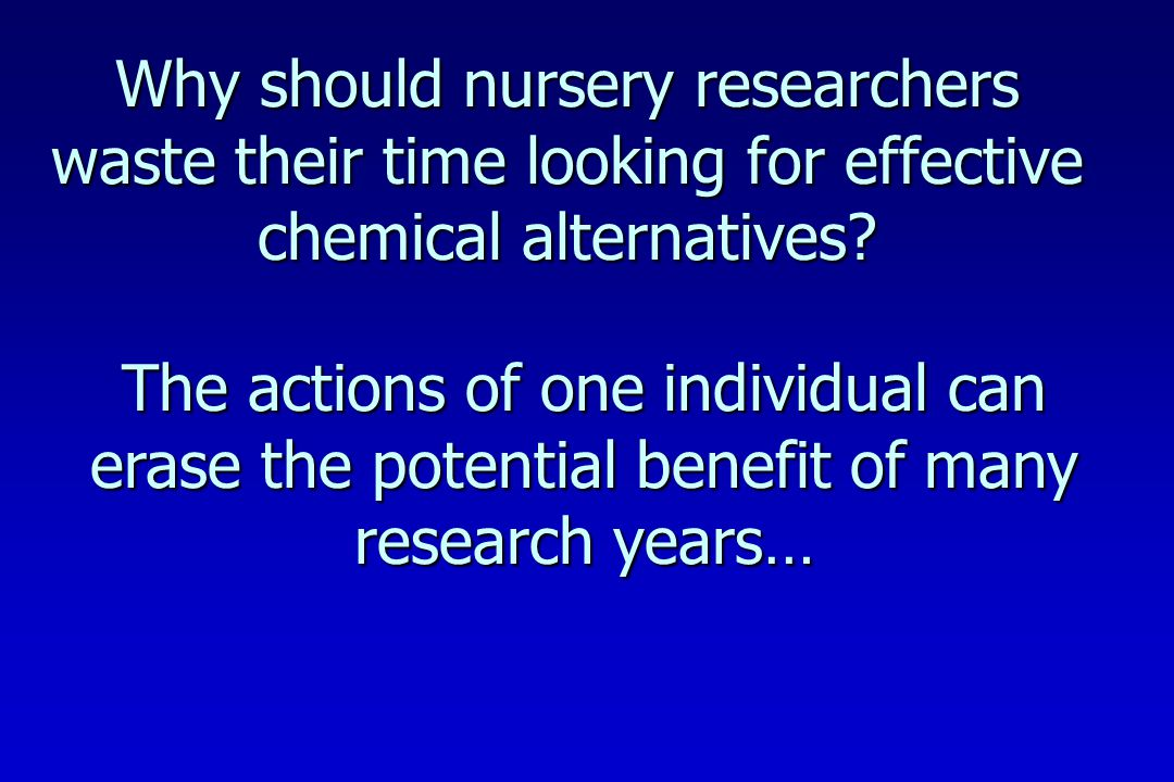 Why should nursery researchers waste their time looking for effective chemical alternatives.