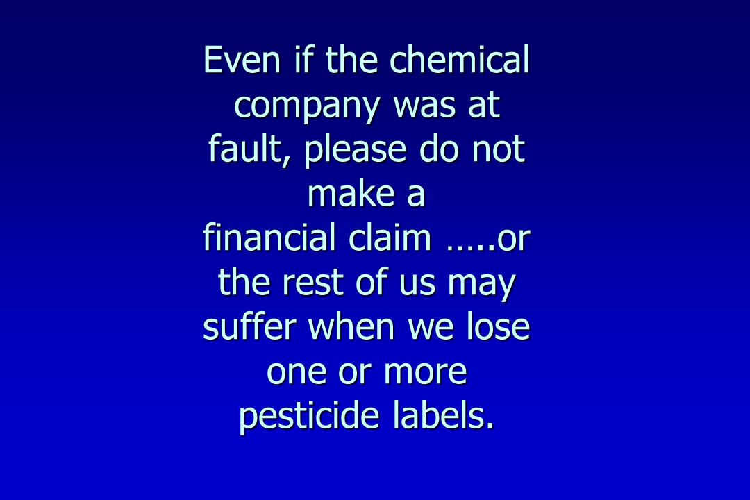 Even if the chemical company was at fault, please do not make a financial claim …..or the rest of us may suffer when we lose one or more pesticide labels.
