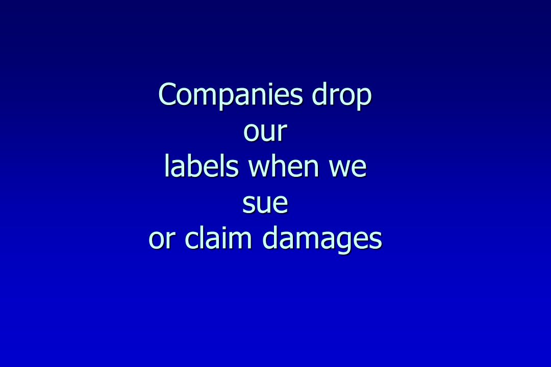 Companies drop our labels when we sue or claim damages