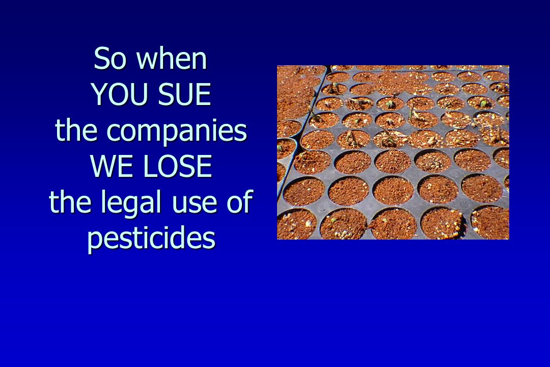 So when YOU SUE the companies WE LOSE the legal use of pesticides