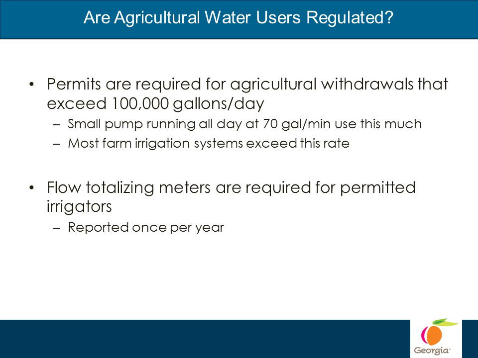 Permits are required for agricultural withdrawals that exceed 100,000 gallons/day – Small pump running all day at 70 gal/min use this much – Most farm irrigation systems exceed this rate Flow totalizing meters are required for permitted irrigators – Reported once per year Are Agricultural Water Users Regulated?