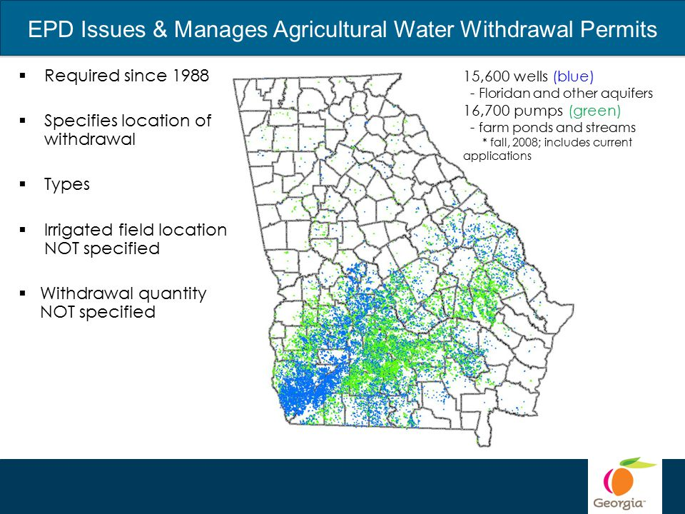 EPD Issues & Manages Agricultural Water Withdrawal Permits  Required since 1988  Specifies location of withdrawal  Types  Irrigated field location NOT specified  Withdrawal quantity NOT specified 15,600 wells (blue) - Floridan and other aquifers 16,700 pumps (green) - farm ponds and streams * fall, 2008; includes current applications