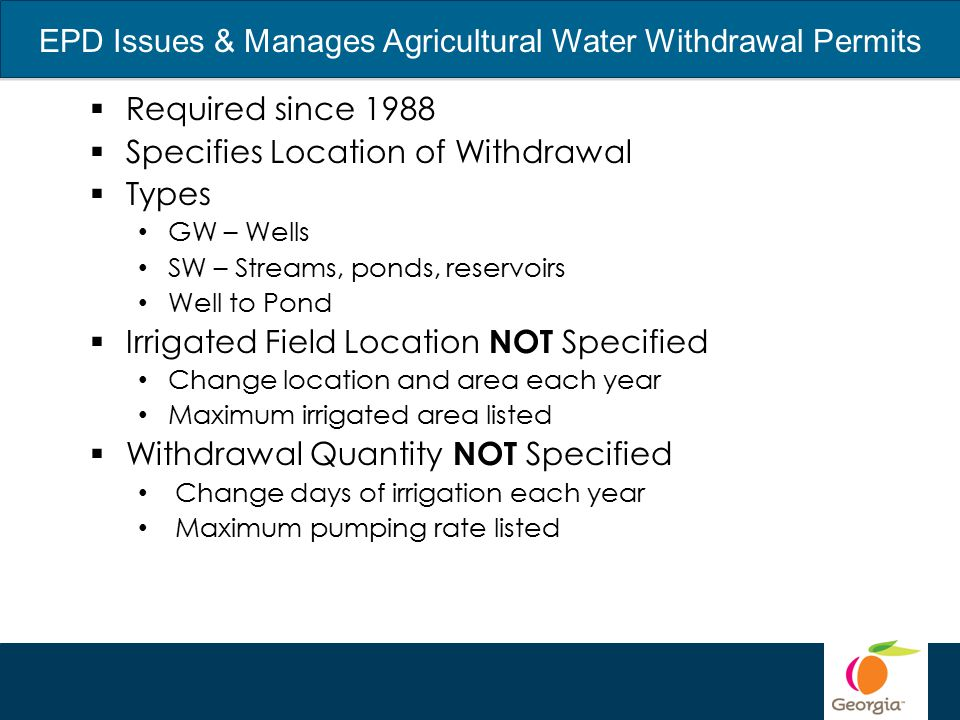 EPD Issues & Manages Agricultural Water Withdrawal Permits  Required since 1988  Specifies Location of Withdrawal  Types GW – Wells SW – Streams, ponds, reservoirs Well to Pond  Irrigated Field Location NOT Specified Change location and area each year Maximum irrigated area listed  Withdrawal Quantity NOT Specified Change days of irrigation each year Maximum pumping rate listed