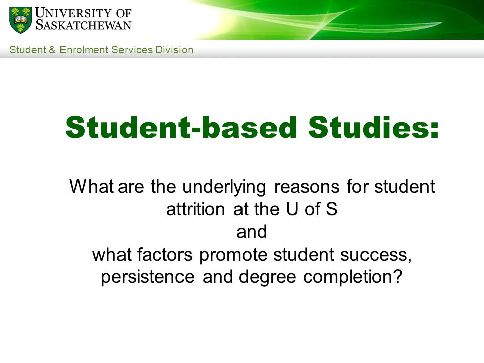 Student & Enrolment Services Division Student-based Studies: What are the underlying reasons for student attrition at the U of S and what factors promote student success, persistence and degree completion