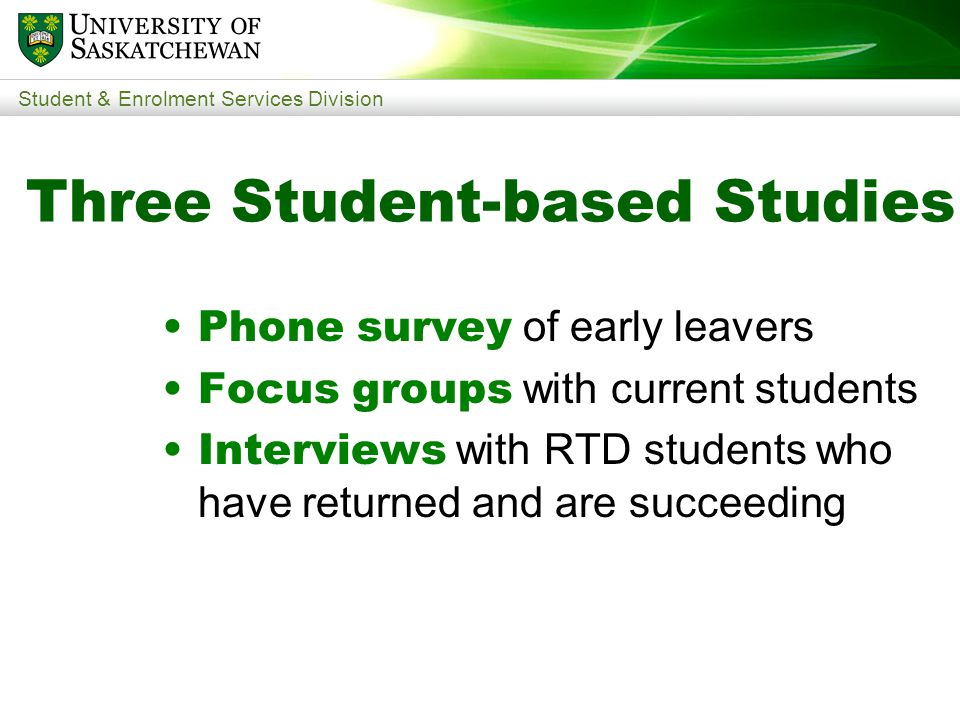 Student & Enrolment Services Division Three Student-based Studies Phone survey of early leavers Focus groups with current students Interviews with RTD students who have returned and are succeeding