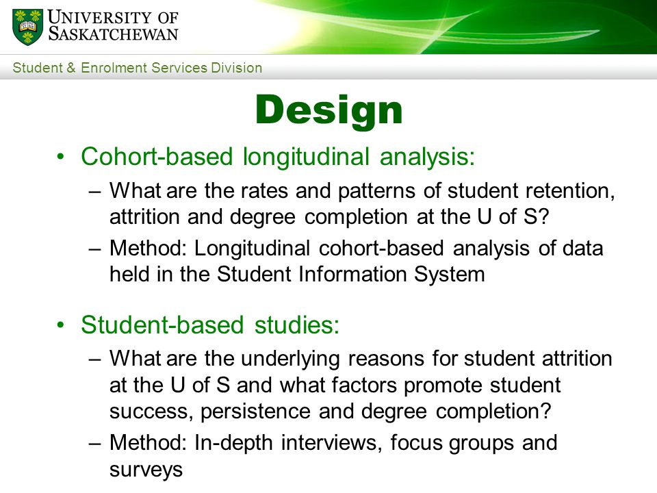 Student & Enrolment Services Division Design Cohort-based longitudinal analysis: –What are the rates and patterns of student retention, attrition and degree completion at the U of S.