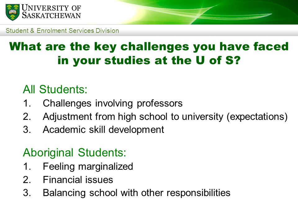 Student & Enrolment Services Division What are the key challenges you have faced in your studies at the U of S.