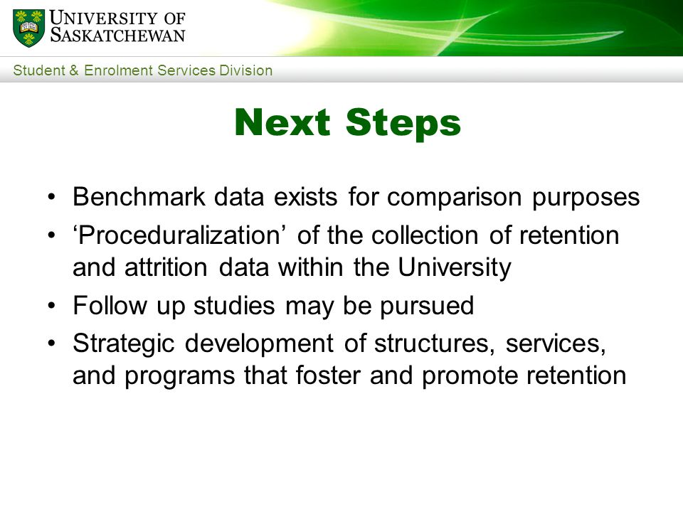 Student & Enrolment Services Division Benchmark data exists for comparison purposes 'Proceduralization' of the collection of retention and attrition data within the University Follow up studies may be pursued Strategic development of structures, services, and programs that foster and promote retention Next Steps