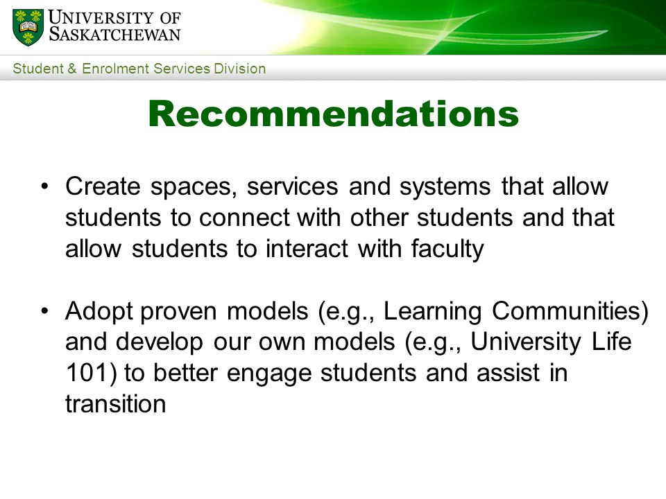 Student & Enrolment Services Division Create spaces, services and systems that allow students to connect with other students and that allow students to interact with faculty Adopt proven models (e.g., Learning Communities) and develop our own models (e.g., University Life 101) to better engage students and assist in transition Recommendations