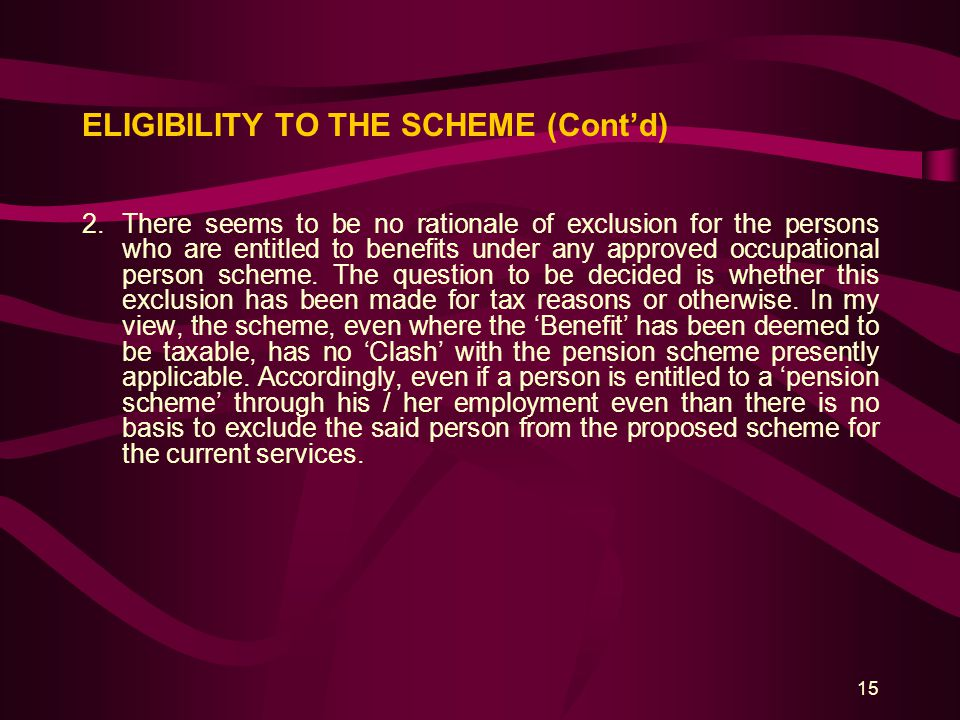 15 ELIGIBILITY TO THE SCHEME (Cont'd) 2.There seems to be no rationale of exclusion for the persons who are entitled to benefits under any approved oc