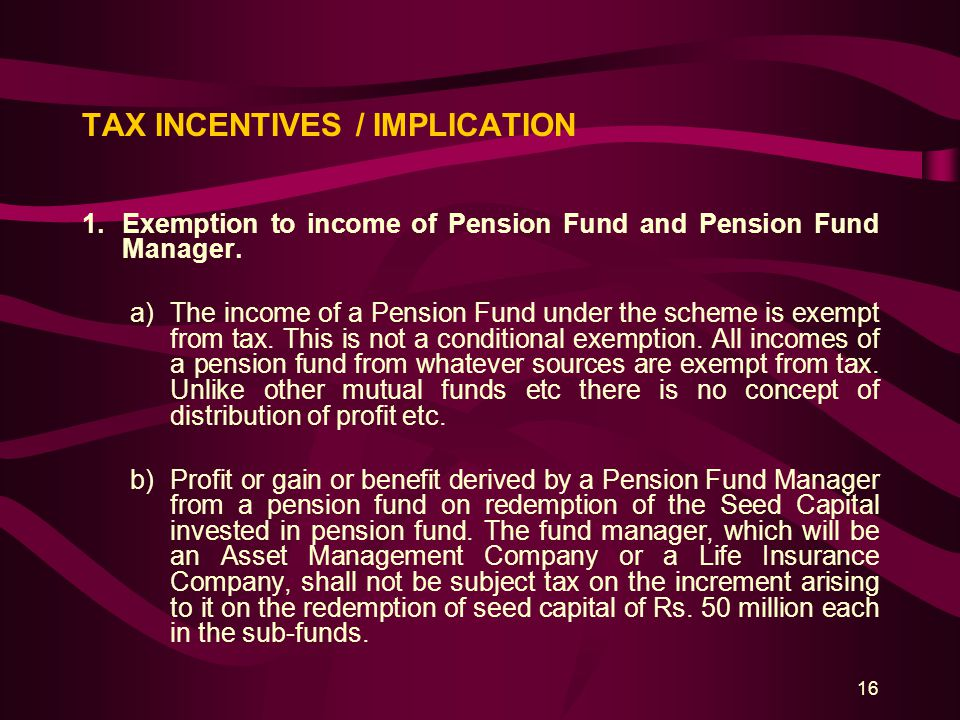 16 TAX INCENTIVES / IMPLICATION 1.Exemption to income of Pension Fund and Pension Fund Manager. a)The income of a Pension Fund under the scheme is exe