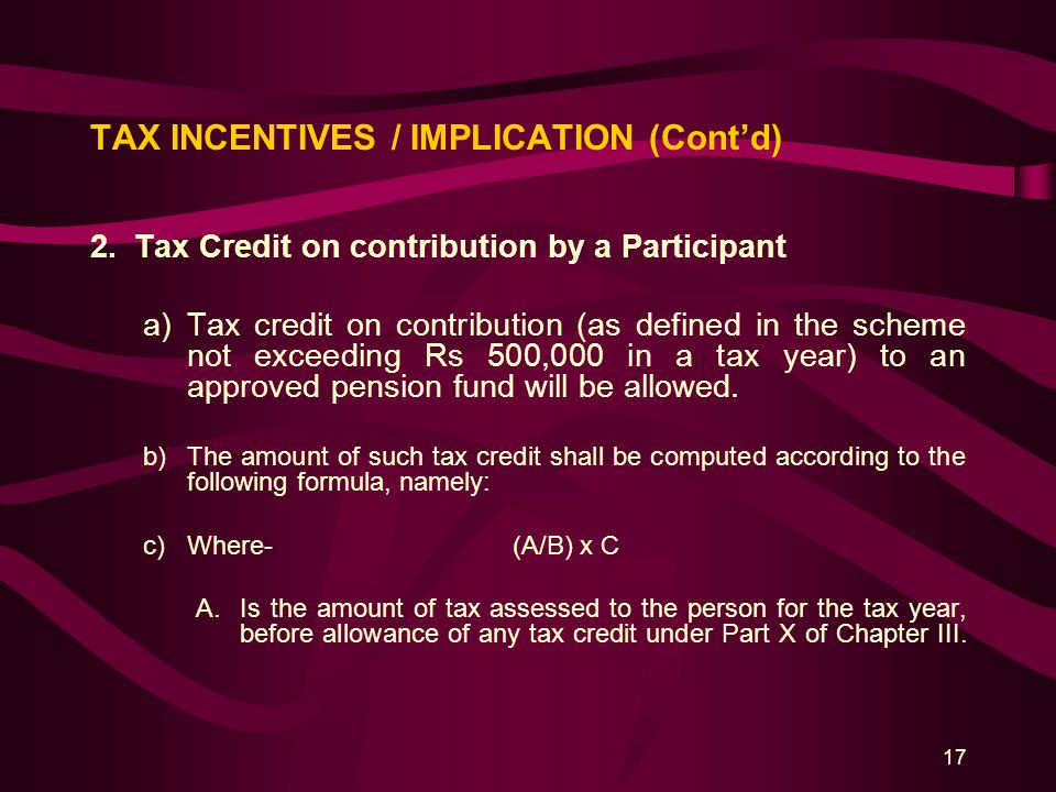 17 TAX INCENTIVES / IMPLICATION (Cont'd) 2.Tax Credit on contribution by a Participant a)Tax credit on contribution (as defined in the scheme not exce