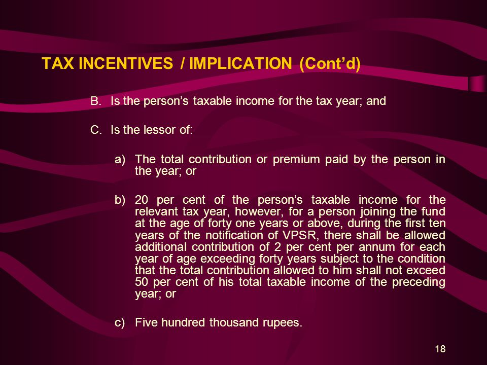 18 TAX INCENTIVES / IMPLICATION (Cont'd) B.Is the person's taxable income for the tax year; and C.Is the lessor of: a)The total contribution or premiu