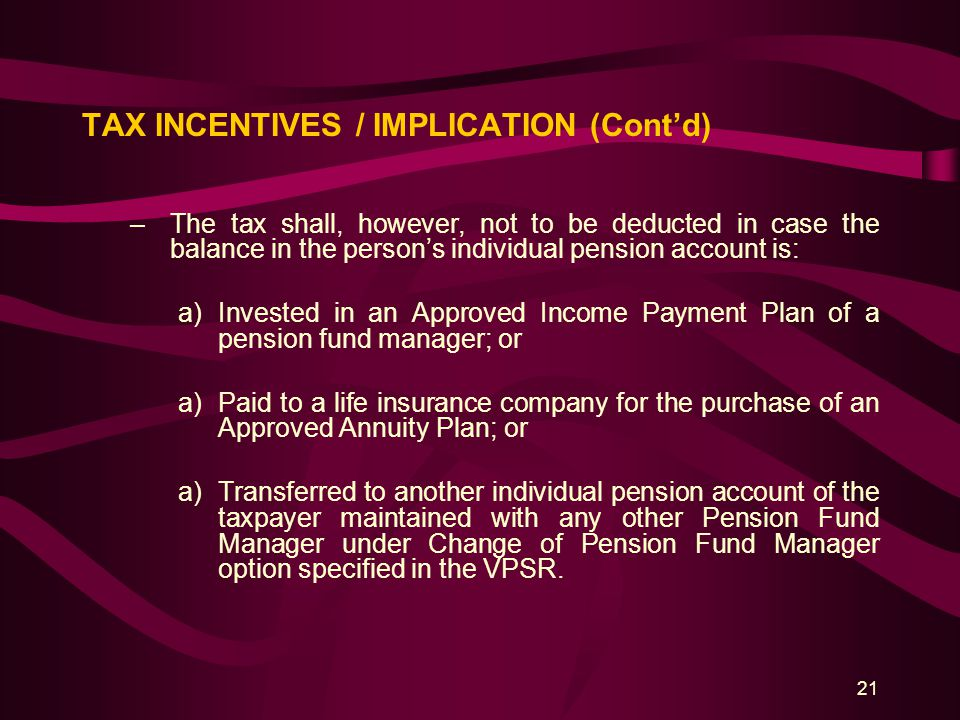21 TAX INCENTIVES / IMPLICATION (Cont'd) –The tax shall, however, not to be deducted in case the balance in the person's individual pension account is