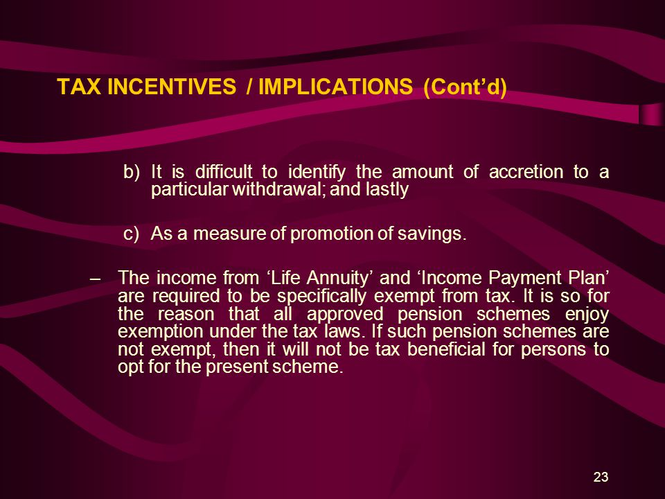 23 TAX INCENTIVES / IMPLICATIONS (Cont'd) b)It is difficult to identify the amount of accretion to a particular withdrawal; and lastly c)As a measure