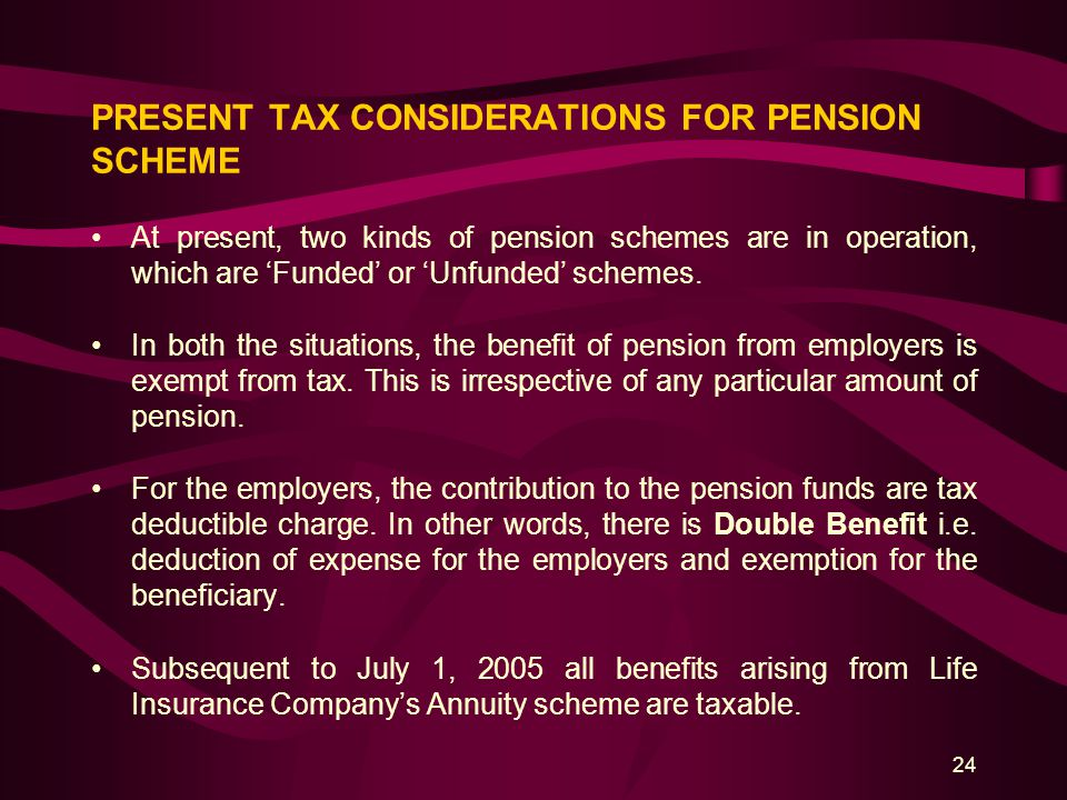 24 PRESENT TAX CONSIDERATIONS FOR PENSION SCHEME At present, two kinds of pension schemes are in operation, which are 'Funded' or 'Unfunded' schemes.