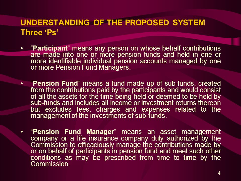 "4 UNDERSTANDING OF THE PROPOSED SYSTEM Three 'Ps' ""Participant"" means any person on whose behalf contributions are made into one or more pension funds"